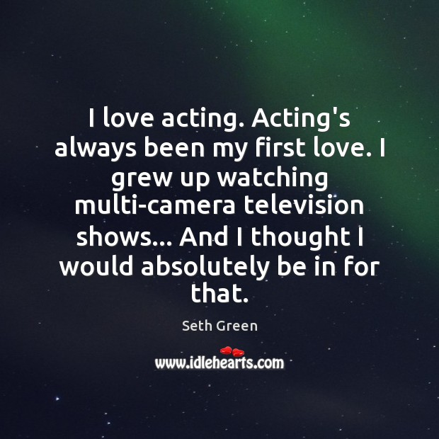 I love acting. Acting's always been my first love. I grew up Image