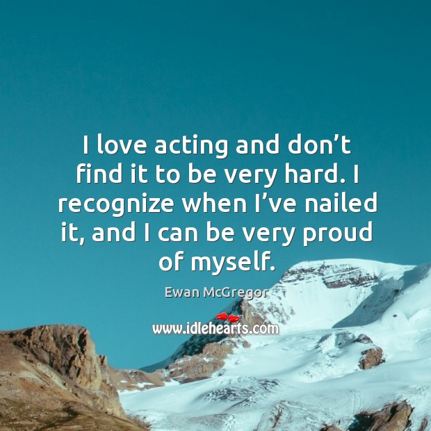 I love acting and don't find it to be very hard. I recognize when I've nailed it, and I can be very proud of myself. Image