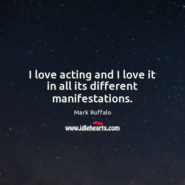 I love acting and I love it in all its different manifestations. Mark Ruffalo Picture Quote