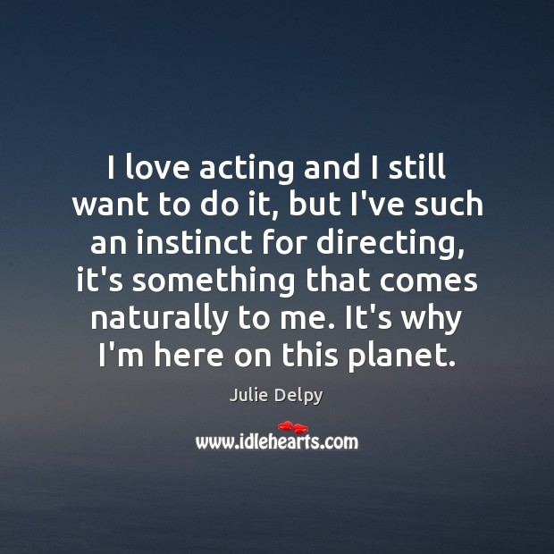 I love acting and I still want to do it, but I've Julie Delpy Picture Quote