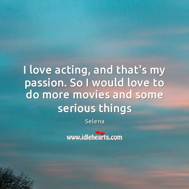 I love acting, and that's my passion. So I would love to Selena Picture Quote