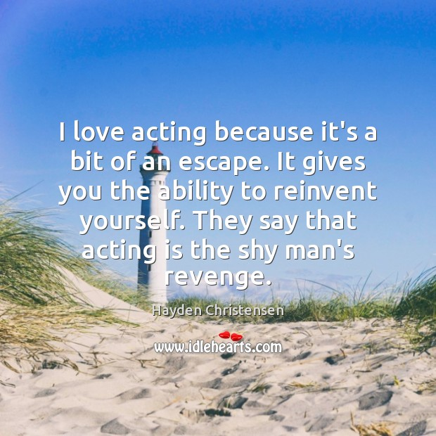 I love acting because it's a bit of an escape. It gives Acting Quotes Image