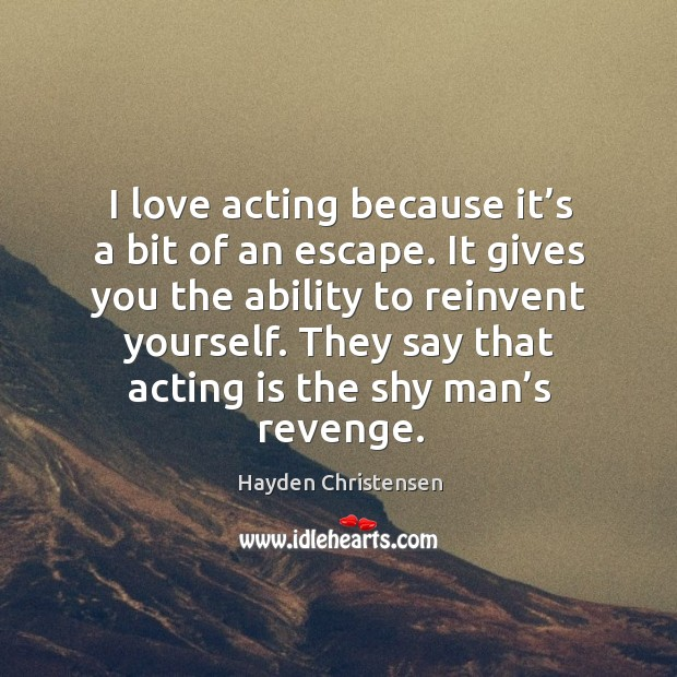 I love acting because it's a bit of an escape. It gives you the ability to reinvent yourself. Hayden Christensen Picture Quote
