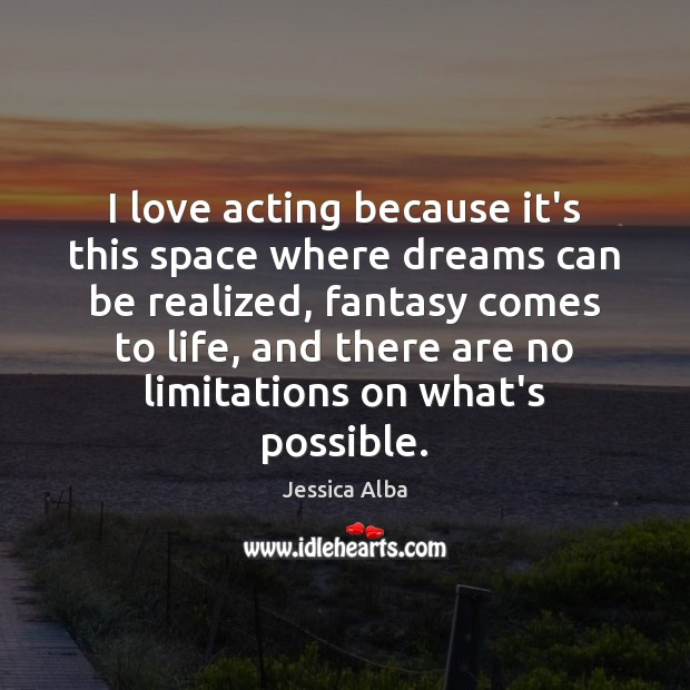 I love acting because it's this space where dreams can be realized, Jessica Alba Picture Quote