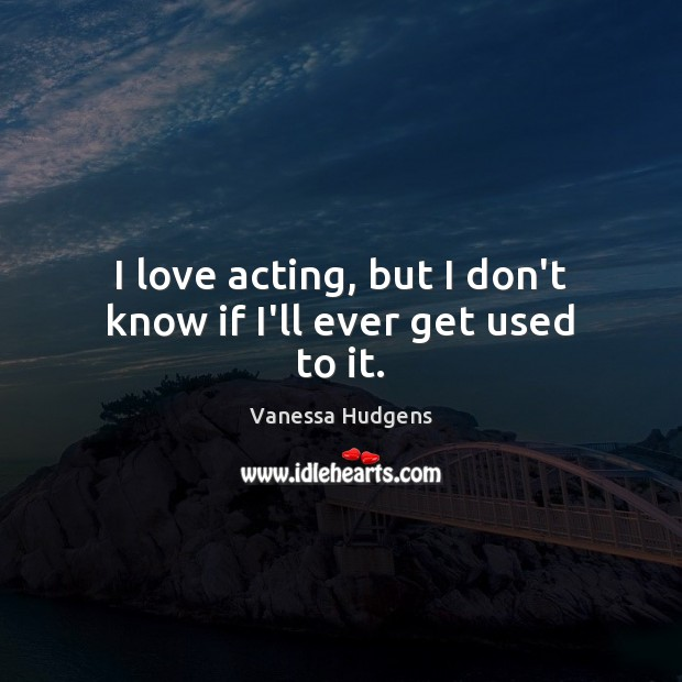 I love acting, but I don't know if I'll ever get used to it. Vanessa Hudgens Picture Quote