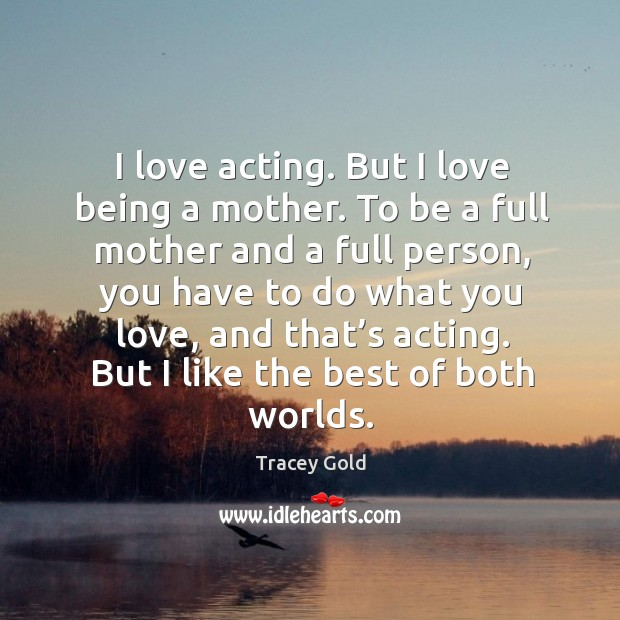 I love acting. But I love being a mother. To be a full mother and a full person, you have to Tracey Gold Picture Quote