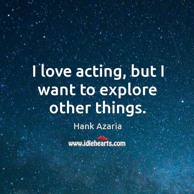 I love acting, but I want to explore other things. Hank Azaria Picture Quote