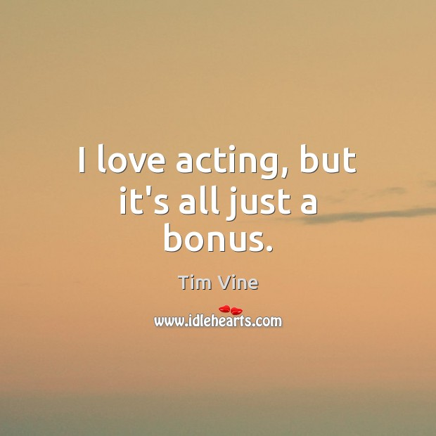 Tim Vine Picture Quote image saying: I love acting, but it's all just a bonus.