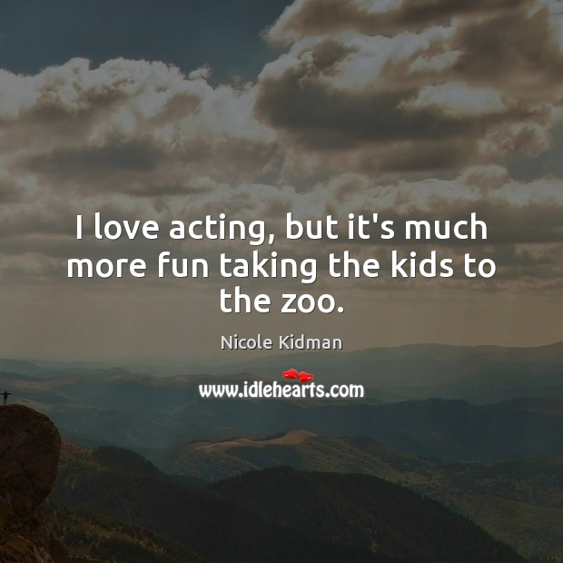 Nicole Kidman Picture Quote image saying: I love acting, but it's much more fun taking the kids to the zoo.