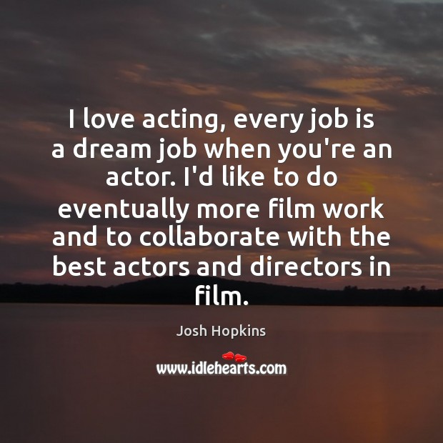I love acting, every job is a dream job when you're an Image