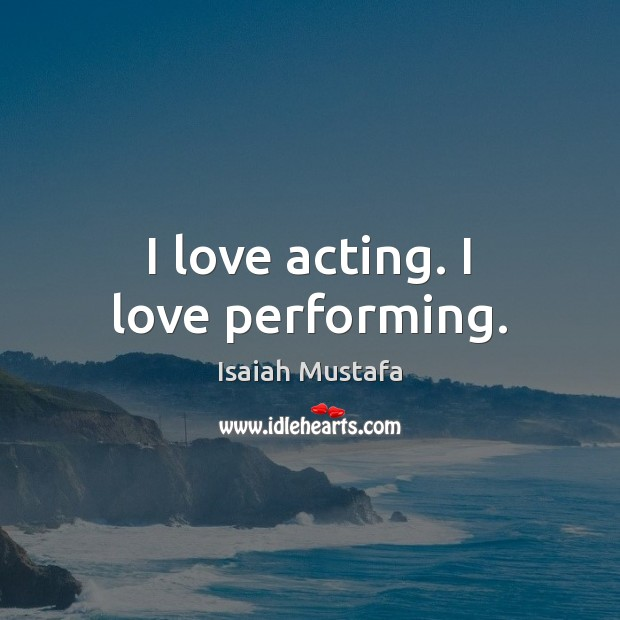 I love acting. I love performing. Image
