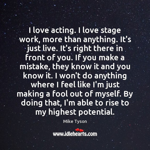Image, I love acting. I love stage work, more than anything. It's just