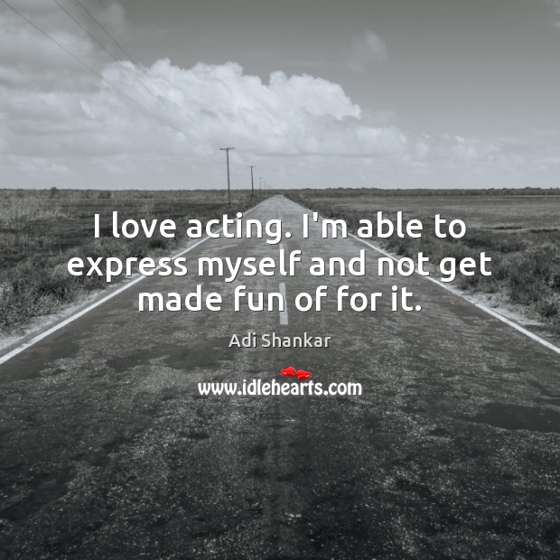 Image, I love acting. I'm able to express myself and not get made fun of for it.
