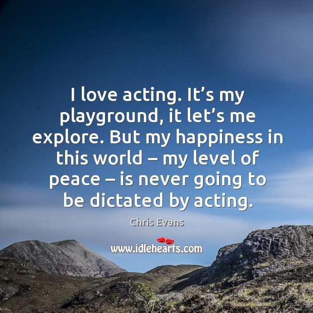 I love acting. It's my playground, it let's me explore. But my happiness in this world Chris Evans Picture Quote