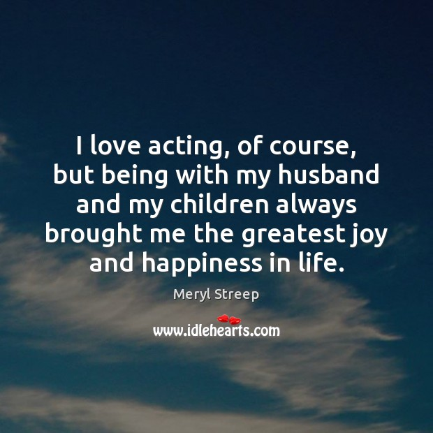 I love acting, of course, but being with my husband and my Joy and Happiness Quotes Image
