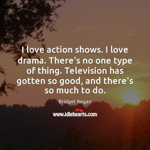 Image, I love action shows. I love drama. There's no one type of