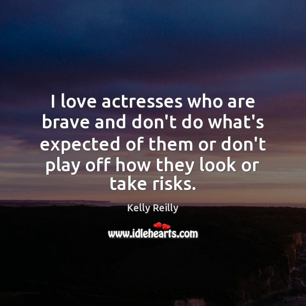 I love actresses who are brave and don't do what's expected of Kelly Reilly Picture Quote