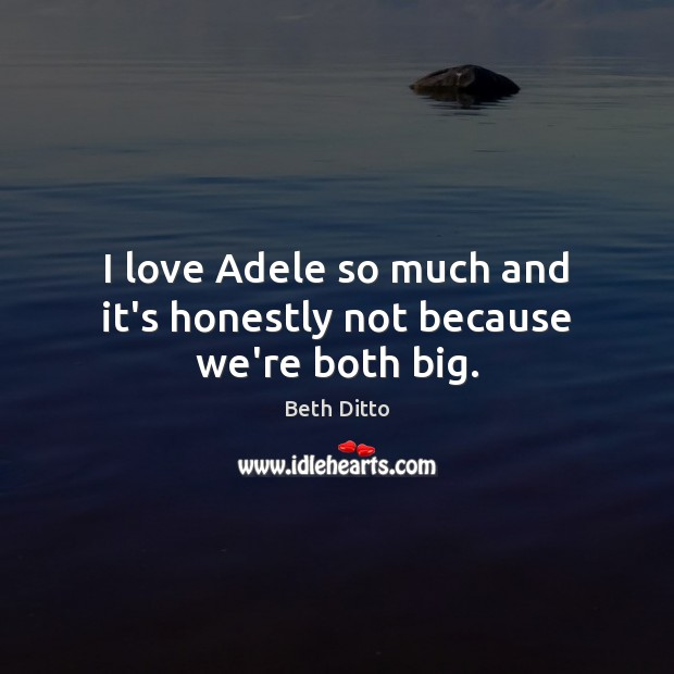 Image, I love Adele so much and it's honestly not because we're both big.