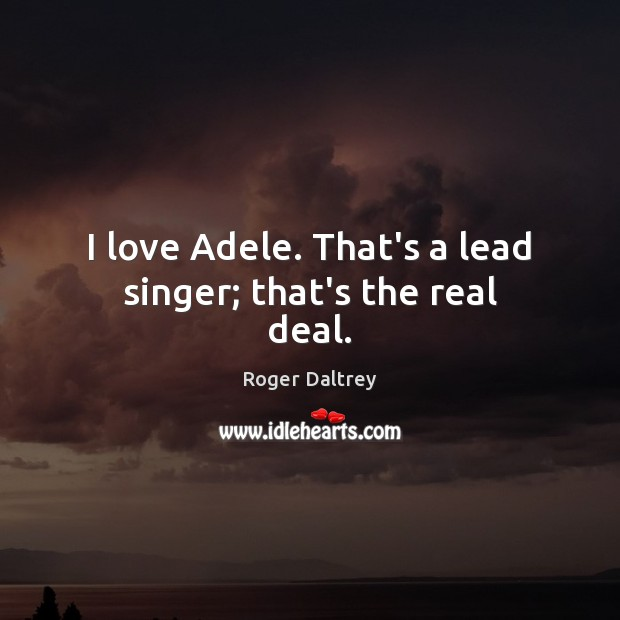 I love Adele. That's a lead singer; that's the real deal. Roger Daltrey Picture Quote