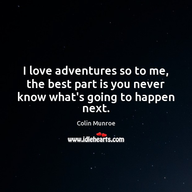 Image, I love adventures so to me, the best part is you never know what's going to happen next.