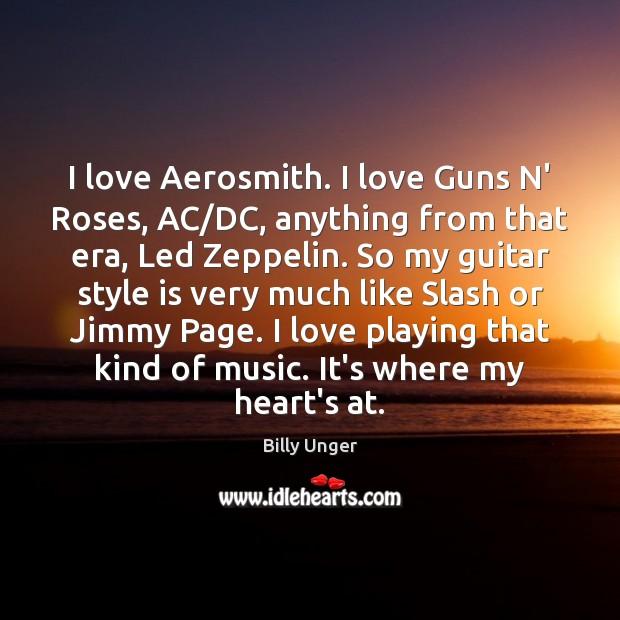 I love Aerosmith. I love Guns N' Roses, AC/DC, anything from Image