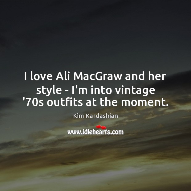 I love Ali MacGraw and her style – I'm into vintage '70s outfits at the moment. Image