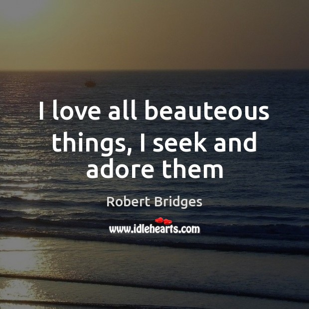Image, I love all beauteous things, I seek and adore them