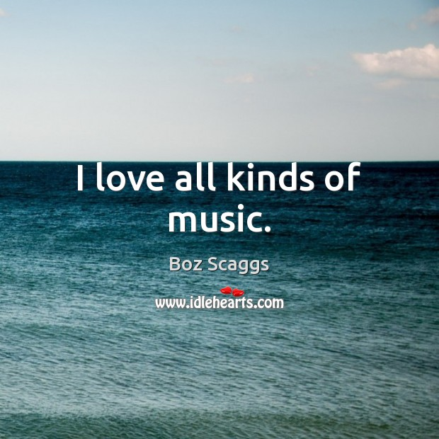 Image, I love all kinds of music.