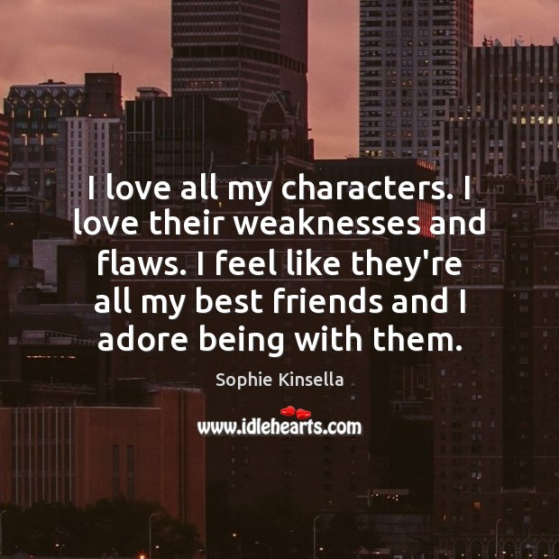 I love all my characters. I love their weaknesses and flaws. I Sophie Kinsella Picture Quote