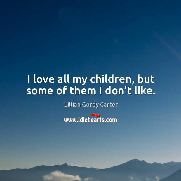 I love all my children, but some of them I don't like. Image