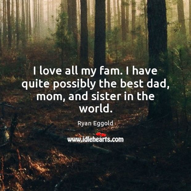 I love all my fam. I have quite possibly the best dad, mom, and sister in the world. Image