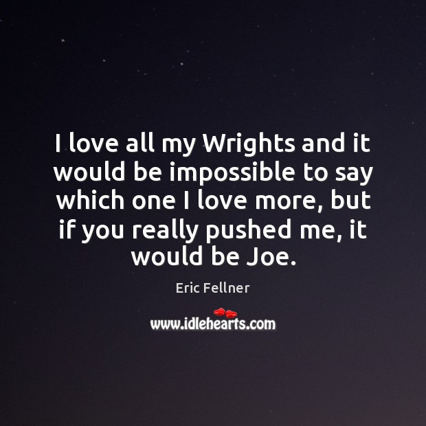 I love all my Wrights and it would be impossible to say Eric Fellner Picture Quote