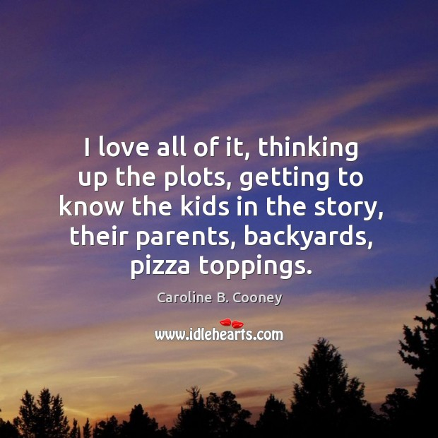 I love all of it, thinking up the plots, getting to know the kids in the story, their parents, backyards, pizza toppings. Image