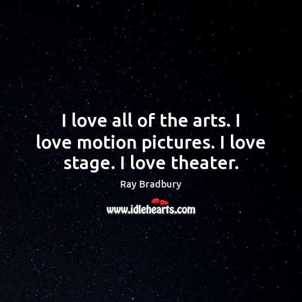 I love all of the arts. I love motion pictures. I love stage. I love theater. Ray Bradbury Picture Quote