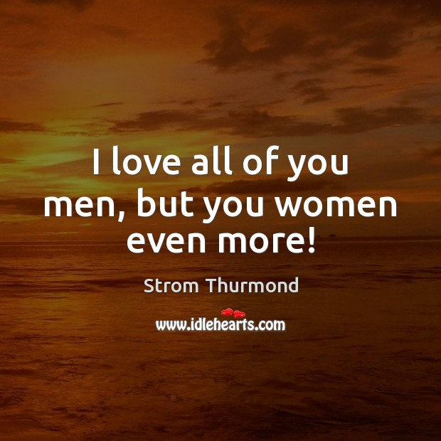 I love all of you men, but you women even more! Image