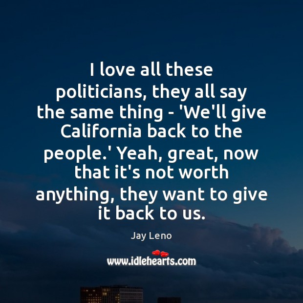 I love all these politicians, they all say the same thing – Jay Leno Picture Quote