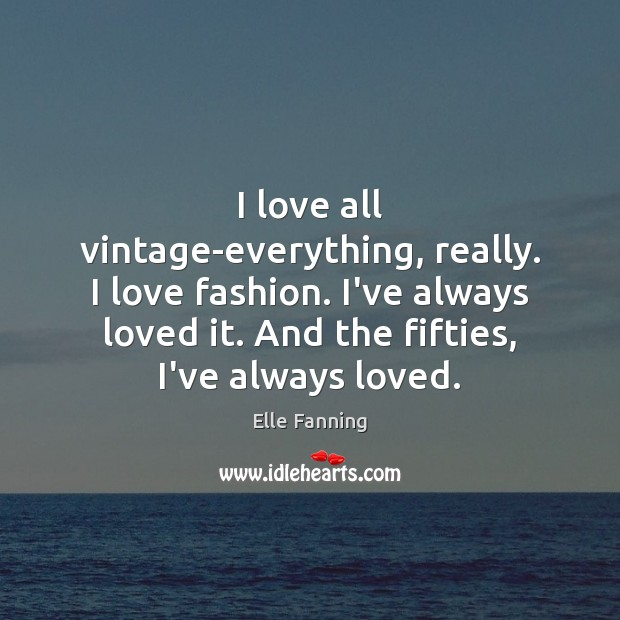 I love all vintage-everything, really. I love fashion. I've always loved it. Elle Fanning Picture Quote