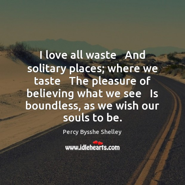 I love all waste   And solitary places; where we taste   The pleasure Percy Bysshe Shelley Picture Quote
