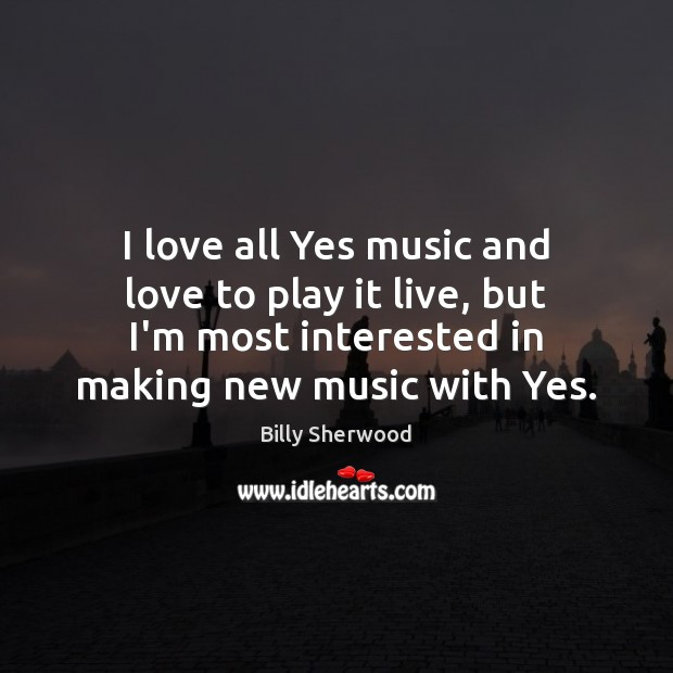 I love all Yes music and love to play it live, but Billy Sherwood Picture Quote