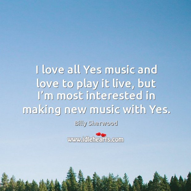 I love all yes music and love to play it live, but I'm most interested in making new music with yes. Billy Sherwood Picture Quote