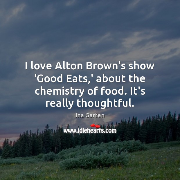 I love Alton Brown's show 'Good Eats,' about the chemistry of Ina Garten Picture Quote