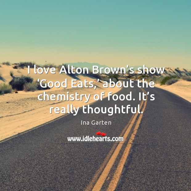 I love alton brown's show 'good eats,' about the chemistry of food. It's really thoughtful. Ina Garten Picture Quote