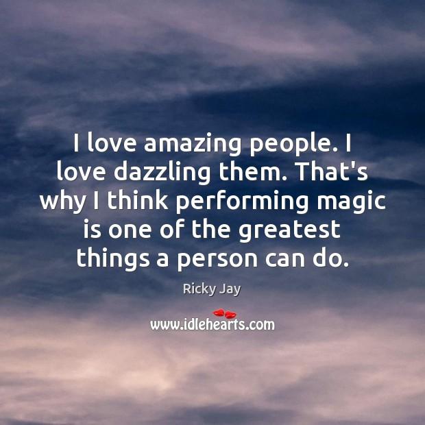 Image, I love amazing people. I love dazzling them. That's why I think