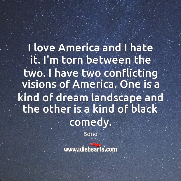 I love America and I hate it. I'm torn between the two. Image
