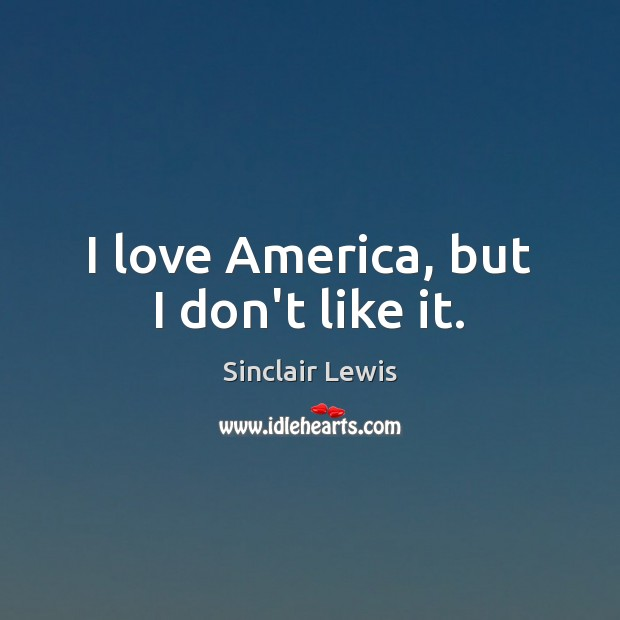 I love America, but I don't like it. Sinclair Lewis Picture Quote
