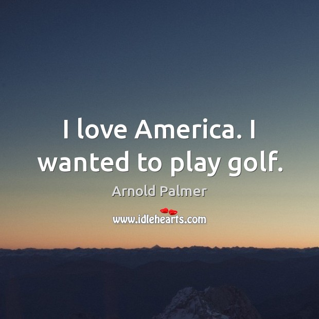 Image, I love America. I wanted to play golf.