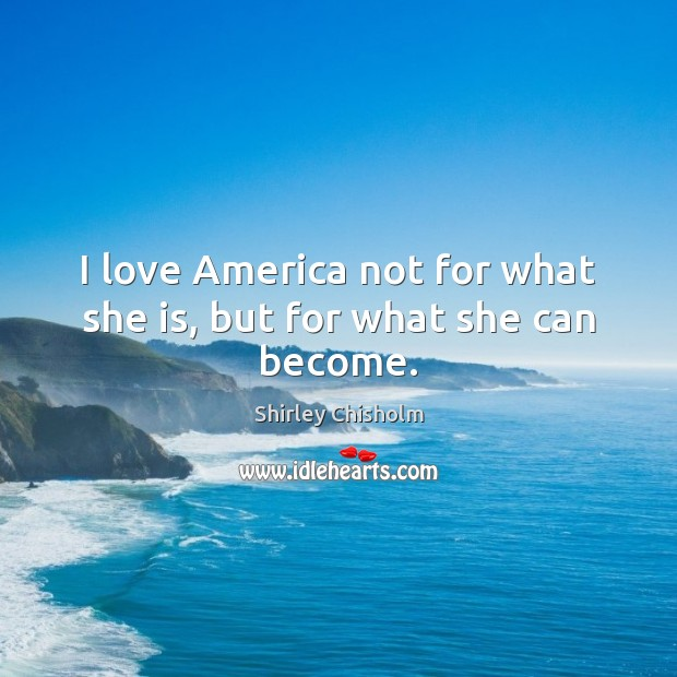 I love America not for what she is, but for what she can become. Image