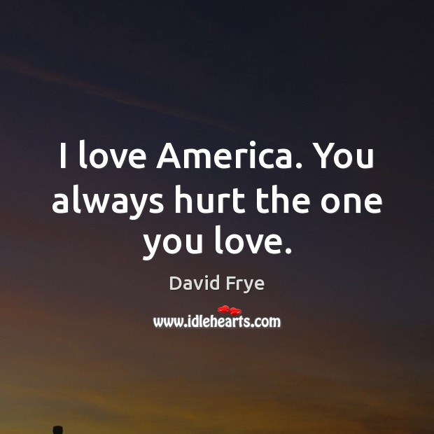Image, I love America. You always hurt the one you love.