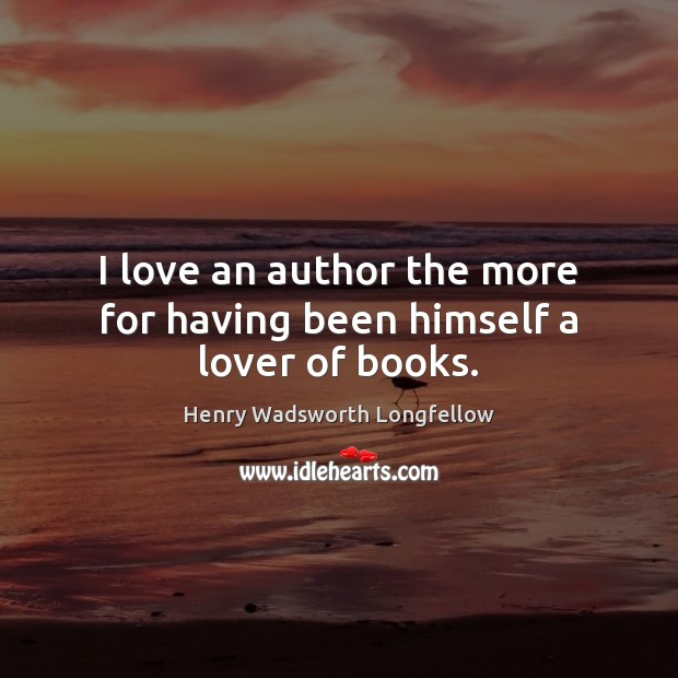 I love an author the more for having been himself a lover of books. Image