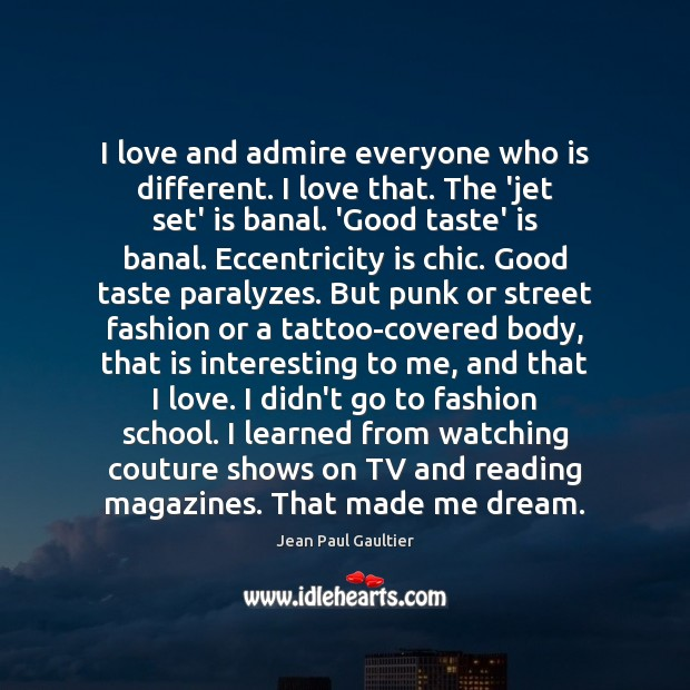 Image, I love and admire everyone who is different. I love that. The